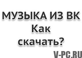 Как скачать музыку  ВКонтакте бесплатно